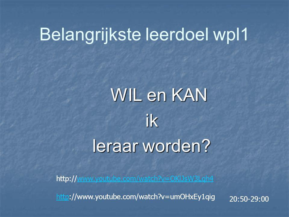 Belangrijkste leerdoel wpl1 WIL en KAN ik leraar worden? http://www.youtube.com/watch?v=OKlJsW3Lqh4www.youtube.com/watch?v=OKlJsW3Lqh4 httphttp://www.