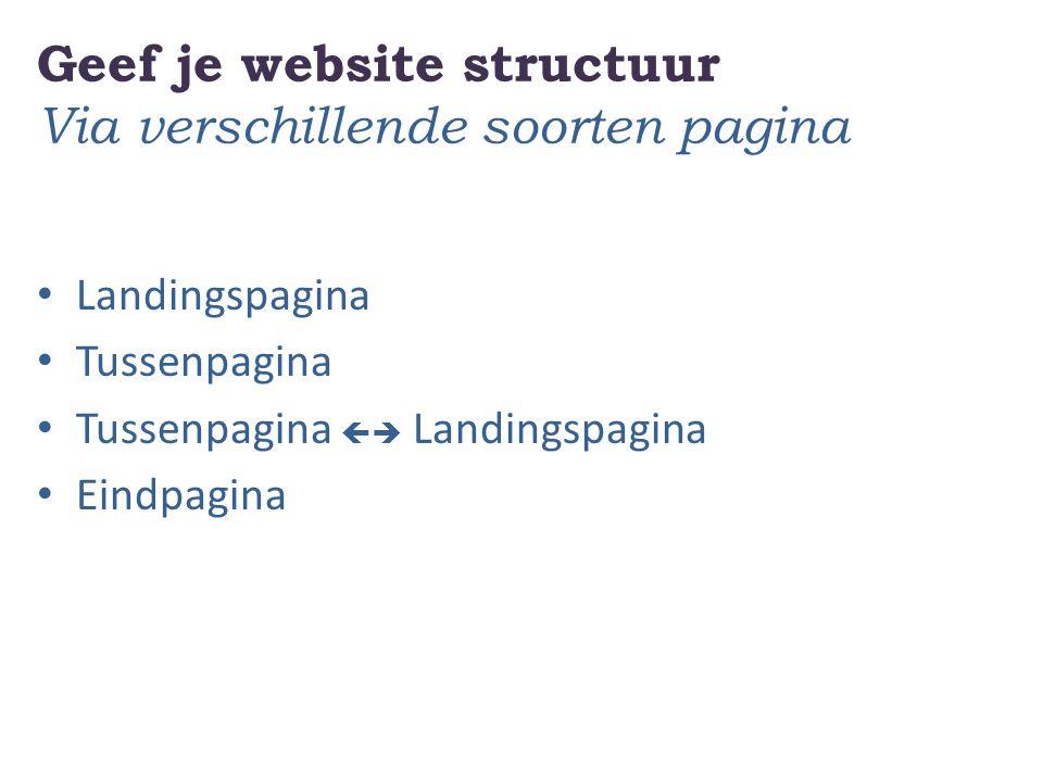Geef je website structuur Via verschillende soorten pagina Landingspagina Tussenpagina Tussenpagina  Landingspagina Eindpagina