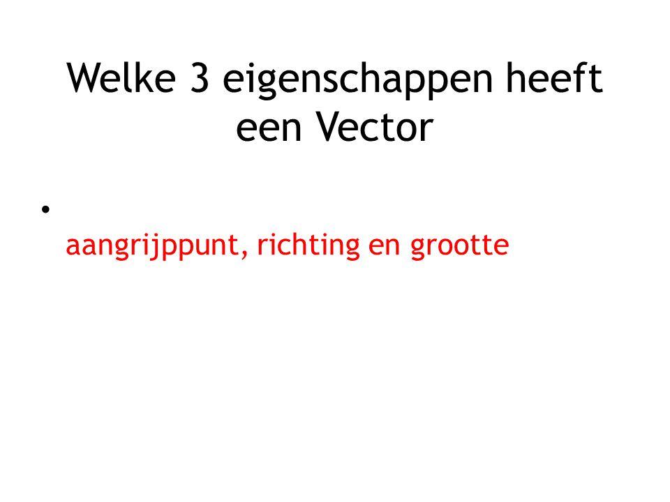 Welke 3 eigenschappen heeft een Vector aangrijppunt, richting en grootte