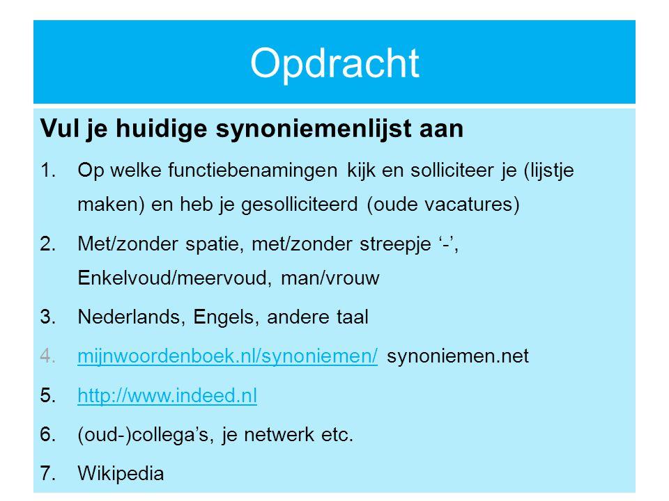 Opdracht Vul je huidige synoniemenlijst aan 1.Op welke functiebenamingen kijk en solliciteer je (lijstje maken) en heb je gesolliciteerd (oude vacatures) 2.Met/zonder spatie, met/zonder streepje '-', Enkelvoud/meervoud, man/vrouw 3.Nederlands, Engels, andere taal 4.mijnwoordenboek.nl/synoniemen/ synoniemen.netmijnwoordenboek.nl/synoniemen/ 5.http://www.indeed.nlhttp://www.indeed.nl 6.(oud-)collega's, je netwerk etc.