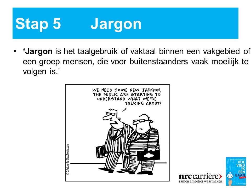 Stap 5Jargon 'Jargon is het taalgebruik of vaktaal binnen een vakgebied of een groep mensen, die voor buitenstaanders vaak moeilijk te volgen is.'