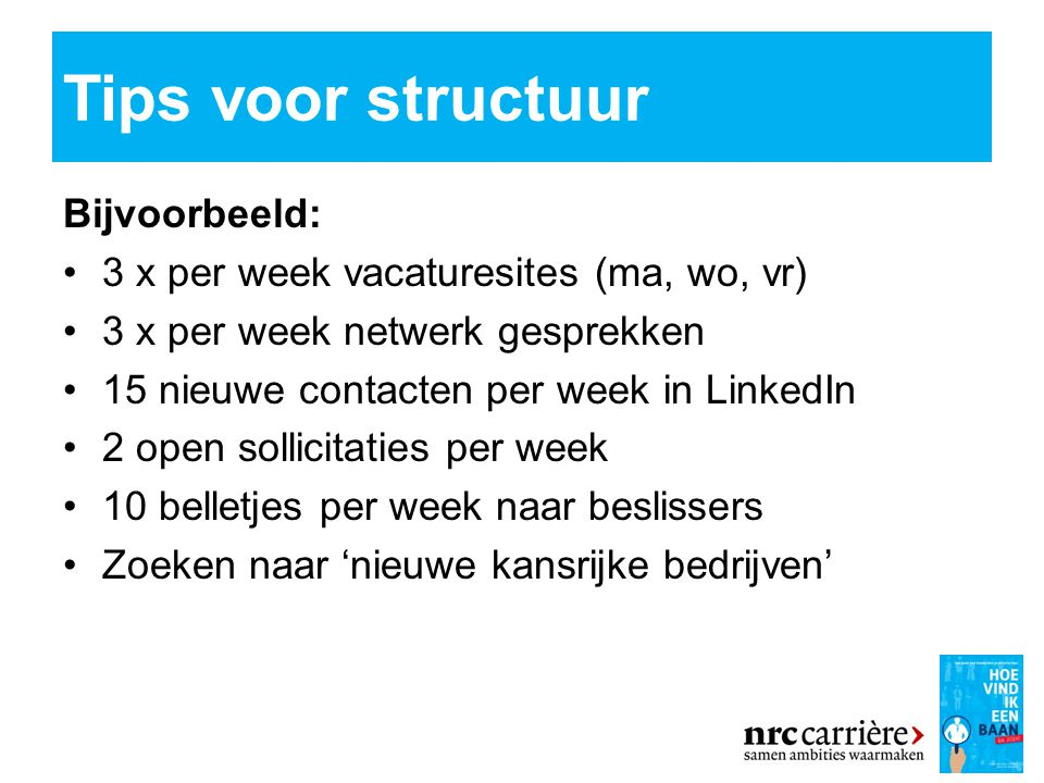 Tips voor structuur Bijvoorbeeld: 3 x per week vacaturesites (ma, wo, vr) 3 x per week netwerk gesprekken 15 nieuwe contacten per week in LinkedIn 2 open sollicitaties per week 10 belletjes per week naar beslissers Zoeken naar 'nieuwe kansrijke bedrijven'