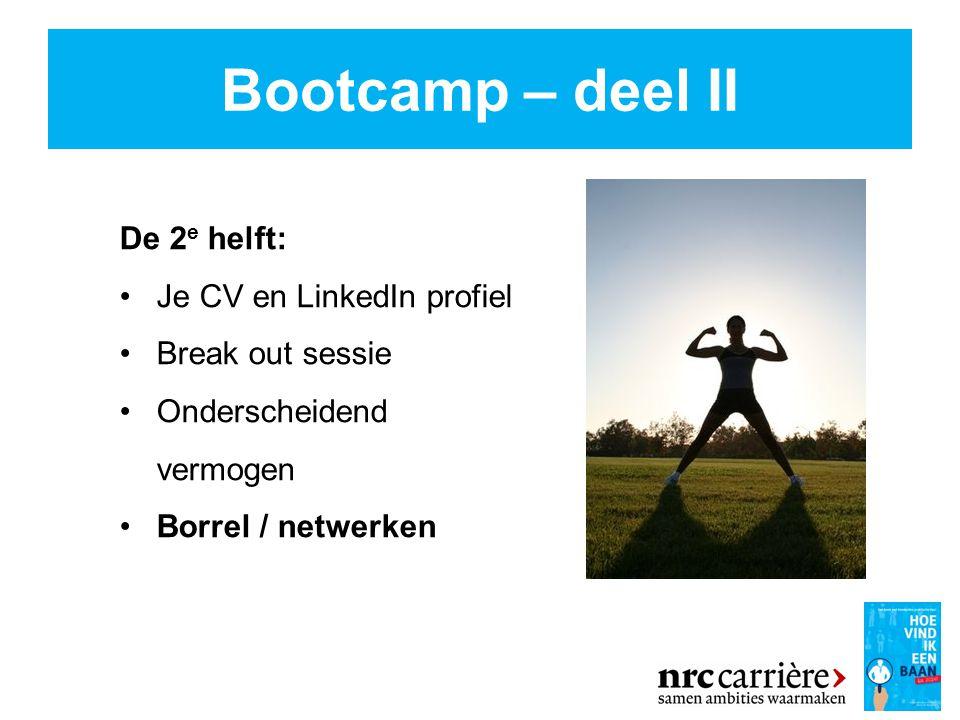 Bootcamp – deel II De 2 e helft: Je CV en LinkedIn profiel Break out sessie Onderscheidend vermogen Borrel / netwerken