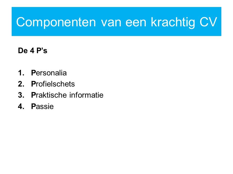 Componenten van een krachtig CV De 4 P's 1.Personalia 2.Profielschets 3.Praktische informatie 4.Passie