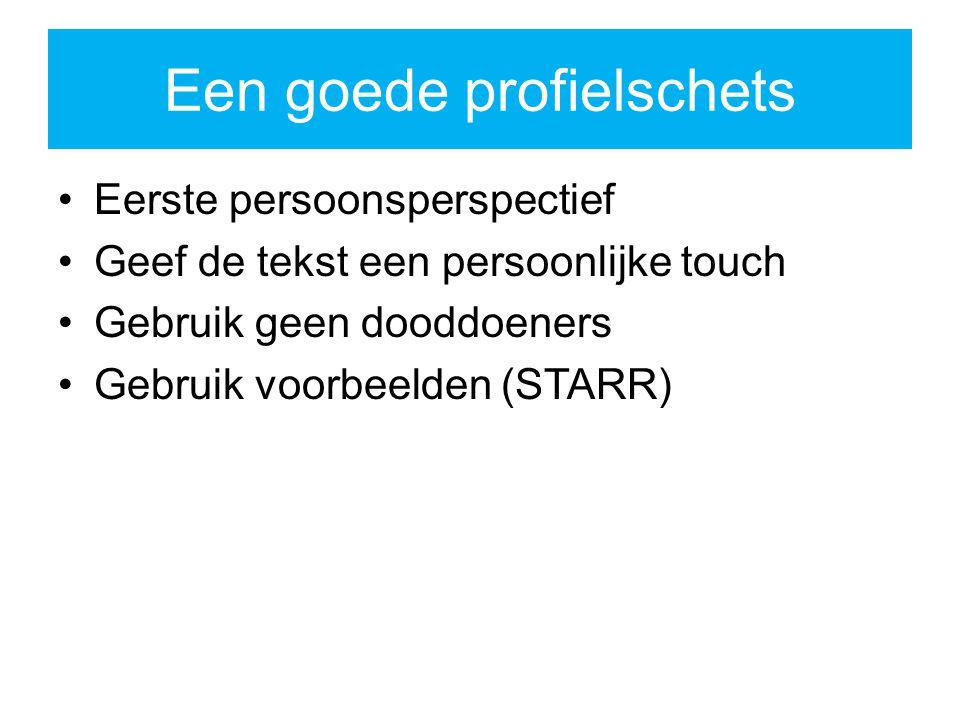 Een goede profielschets Eerste persoonsperspectief Geef de tekst een persoonlijke touch Gebruik geen dooddoeners Gebruik voorbeelden (STARR)
