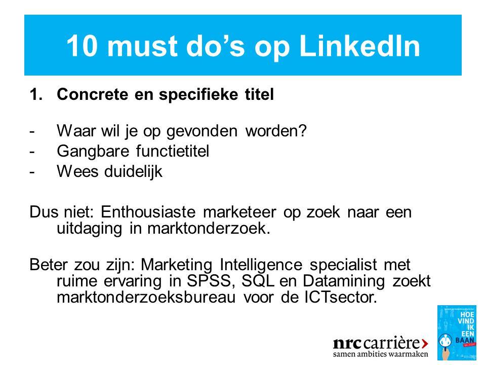 10 must do's op LinkedIn 1.Concrete en specifieke titel - Waar wil je op gevonden worden.