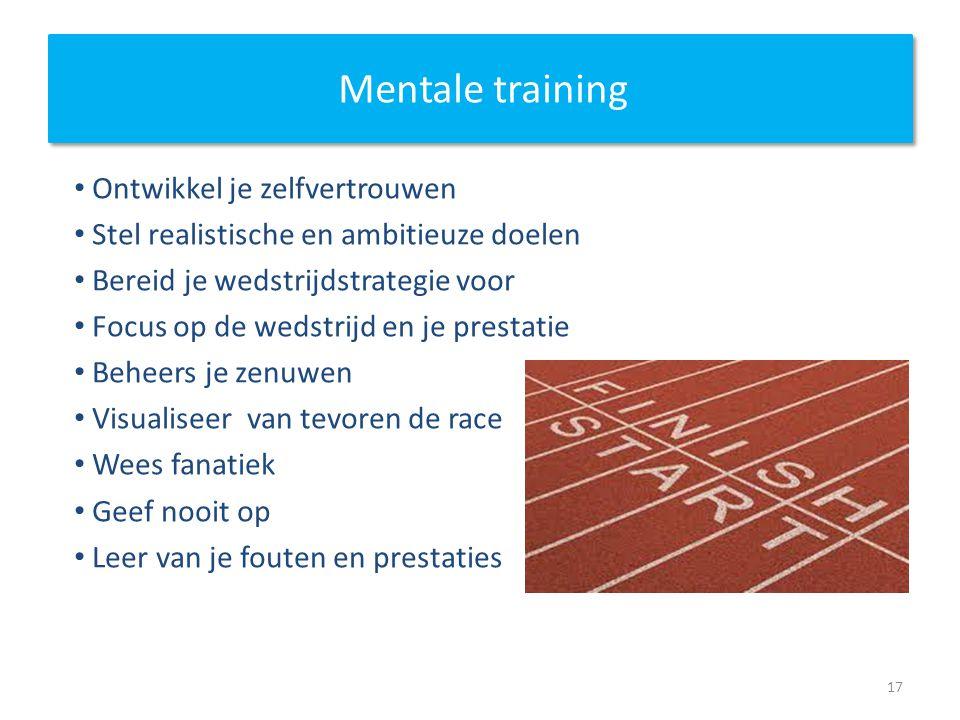 Mentale training Ontwikkel je zelfvertrouwen Stel realistische en ambitieuze doelen Bereid je wedstrijdstrategie voor Focus op de wedstrijd en je prestatie Beheers je zenuwen Visualiseer van tevoren de race Wees fanatiek Geef nooit op Leer van je fouten en prestaties 17