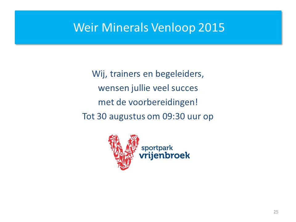 Weir Minerals Venloop 2015 Wij, trainers en begeleiders, wensen jullie veel succes met de voorbereidingen! Tot 30 augustus om 09:30 uur op 25