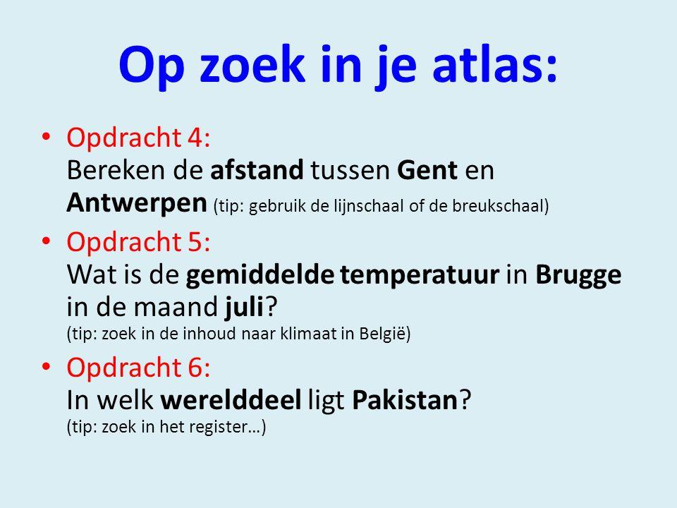 Op zoek in je atlas: Opdracht 4: Bereken de afstand tussen Gent en Antwerpen (tip: gebruik de lijnschaal of de breukschaal) Opdracht 5: Wat is de gemiddelde temperatuur in Brugge in de maand juli.