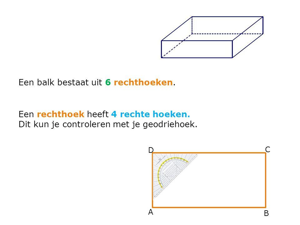 A B C D Een balk bestaat uit 6 rechthoeken. Een rechthoek heeft 4 rechte hoeken. Dit kun je controleren met je geodriehoek.