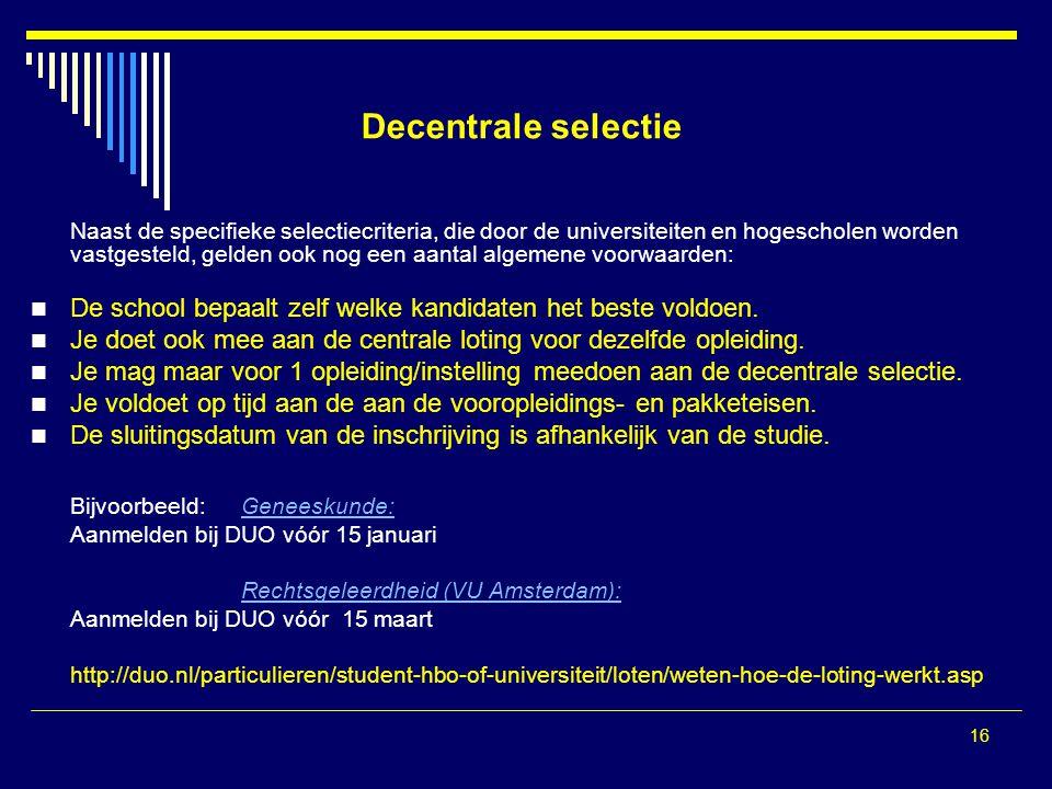 16 Decentrale selectie Naast de specifieke selectiecriteria, die door de universiteiten en hogescholen worden vastgesteld, gelden ook nog een aantal algemene voorwaarden: De school bepaalt zelf welke kandidaten het beste voldoen.