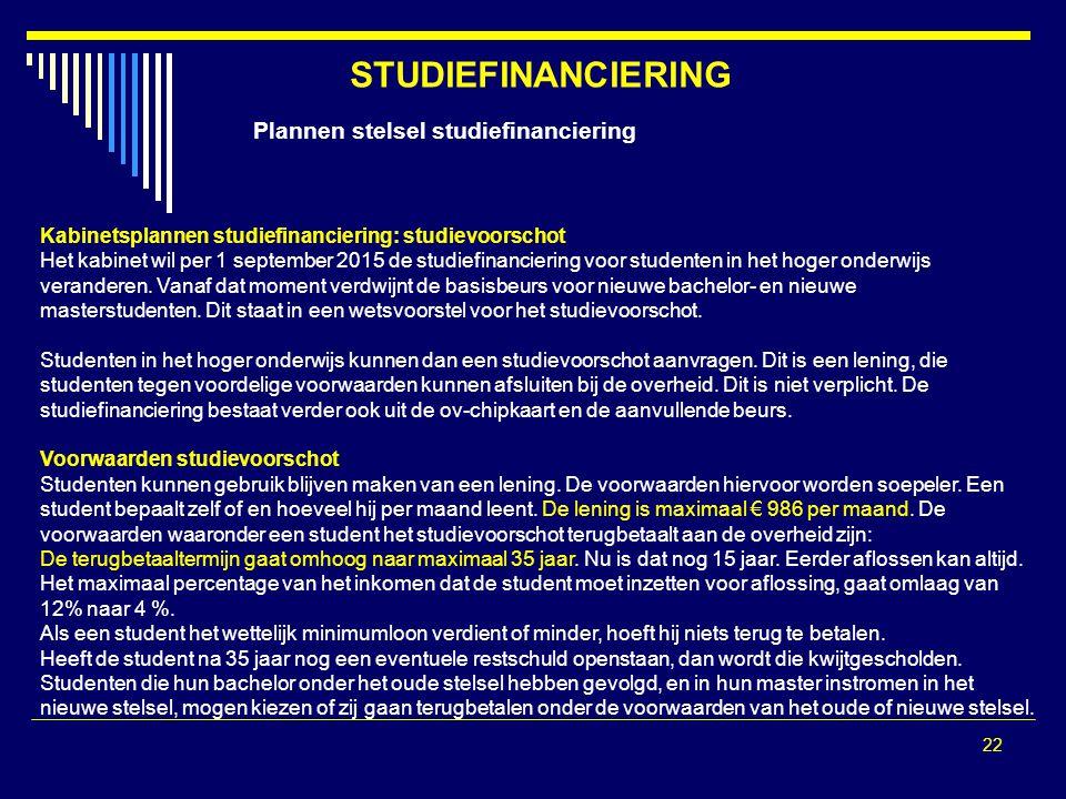 22 STUDIEFINANCIERING Plannen stelsel studiefinanciering Kabinetsplannen studiefinanciering: studievoorschot Het kabinet wil per 1 september 2015 de studiefinanciering voor studenten in het hoger onderwijs veranderen.