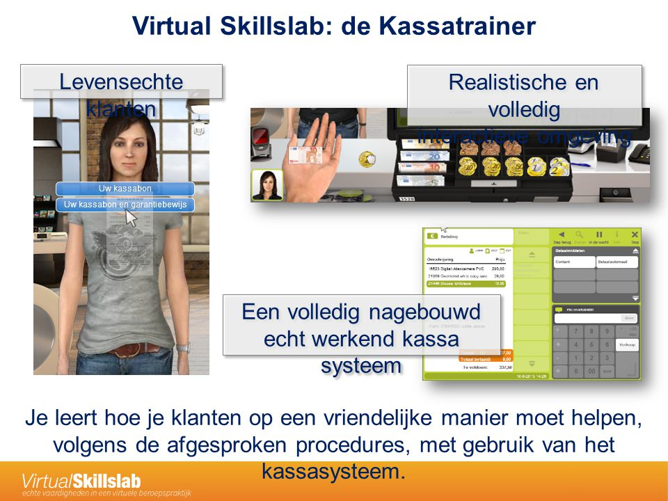 Ga naar het betaalscherm om de artikelen af te rekenen Leren door te experimenteren Leren door af te kijken Ondersteuning: de virtuele coach Leren door te vragen Handelingen worden vooraf voorgedaan Feedback, steeds concreter Vragen naar 'wat' en/of 'hoe' De virtuele coach is gebaseerd op een ervaren medewerker die over je schouder meekijkt