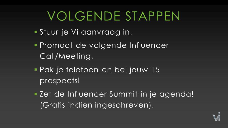 VOLGENDE STAPPEN  Stuur je Vi aanvraag in.  Promoot de volgende Influencer Call/Meeting.