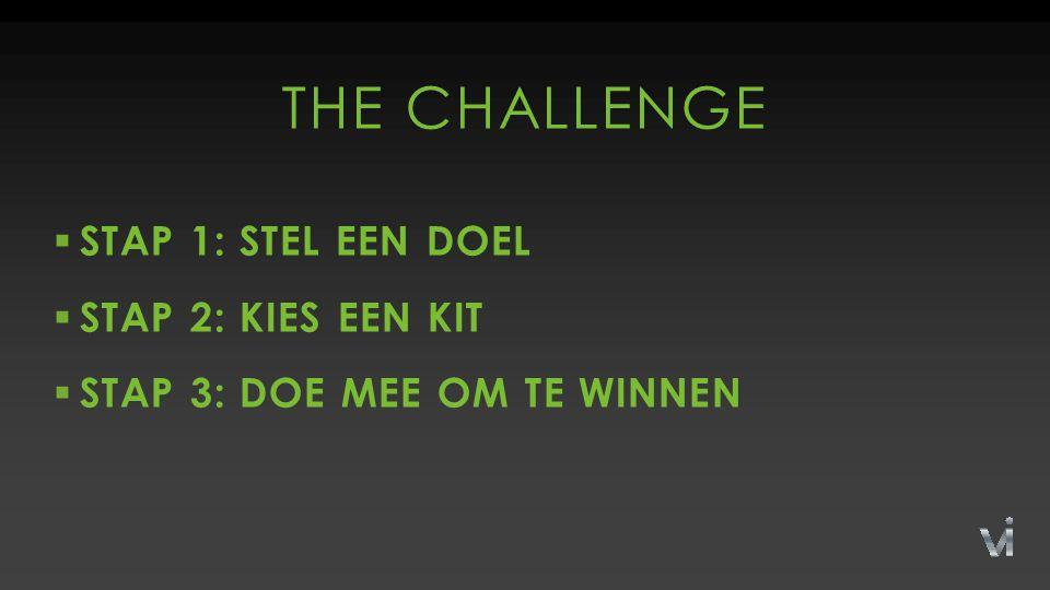  STAP 1: STEL EEN DOEL  STAP 2: KIES EEN KIT  STAP 3: DOE MEE OM TE WINNEN THE CHALLENGE