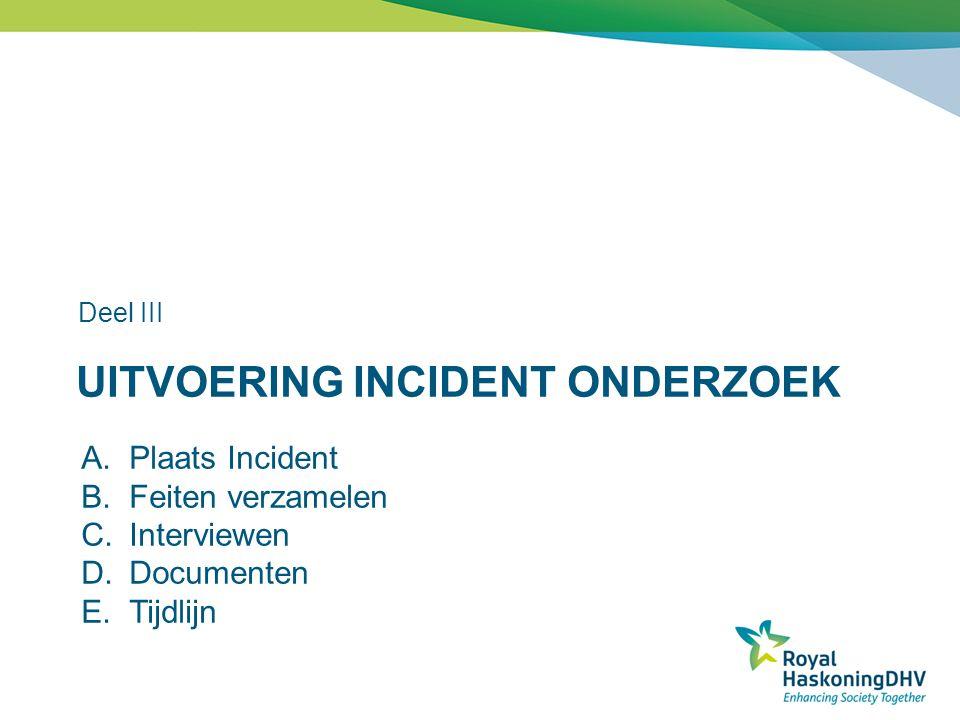 UITVOERING INCIDENT ONDERZOEK Deel III A.Plaats Incident B.Feiten verzamelen C.Interviewen D.Documenten E.Tijdlijn