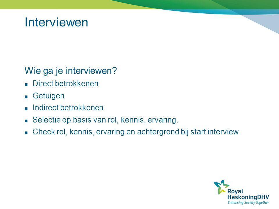 Interviewen Wie ga je interviewen? Direct betrokkenen Getuigen Indirect betrokkenen Selectie op basis van rol, kennis, ervaring. Check rol, kennis, er