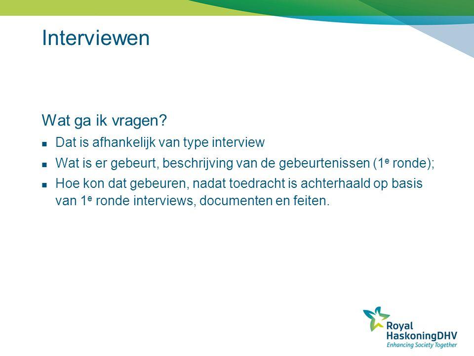 Interviewen Wat ga ik vragen? Dat is afhankelijk van type interview Wat is er gebeurt, beschrijving van de gebeurtenissen (1 e ronde); Hoe kon dat geb