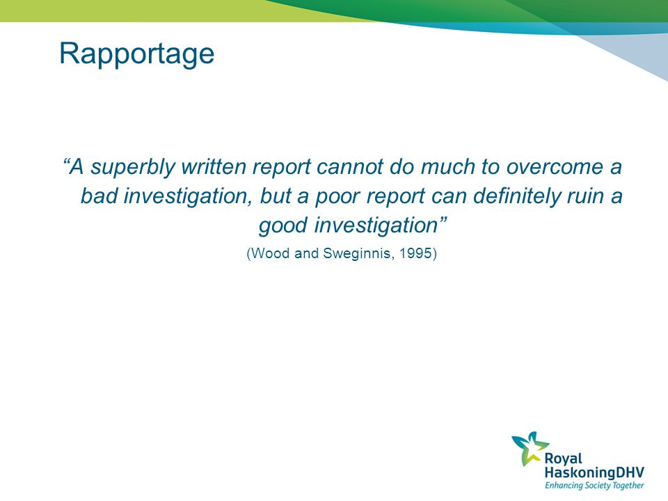 Rapportage A superbly written report cannot do much to overcome a bad investigation, but a poor report can definitely ruin a good investigation (Wood and Sweginnis, 1995)