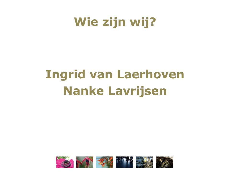 Wie zijn wij? Ingrid van Laerhoven Nanke Lavrijsen