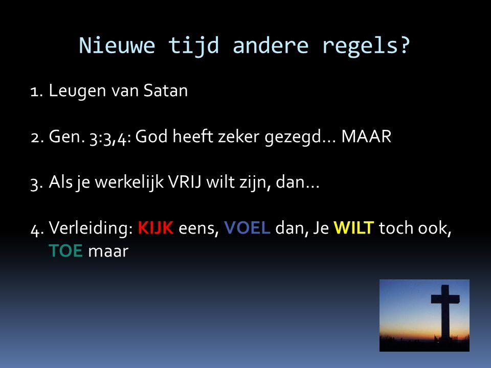 Nieuwe tijd andere regels? 1.Leugen van Satan 2.Gen. 3:3,4: God heeft zeker gezegd… MAAR 3.Als je werkelijk VRIJ wilt zijn, dan… 4.Verleiding: KIJK ee
