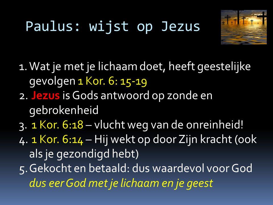 Paulus: wijst op Jezus 1.Wat je met je lichaam doet, heeft geestelijke gevolgen 1 Kor. 6: 15-19 2. Jezus is Gods antwoord op zonde en gebrokenheid 3.