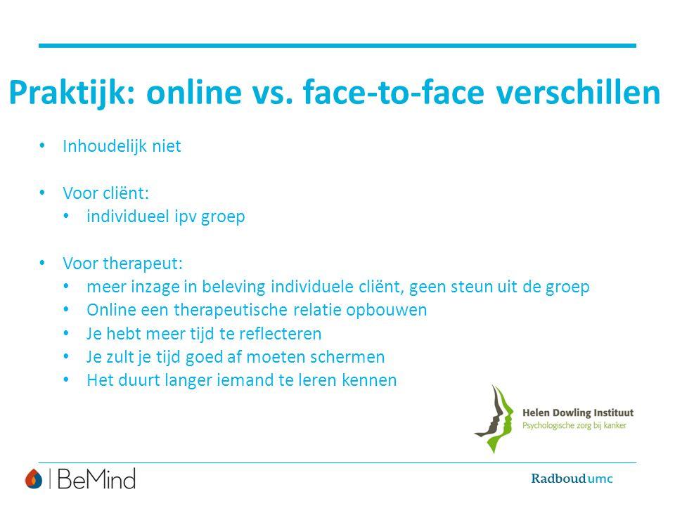 Praktijk: online vs. face-to-face verschillen Inhoudelijk niet Voor cliënt: individueel ipv groep Voor therapeut: meer inzage in beleving individuele