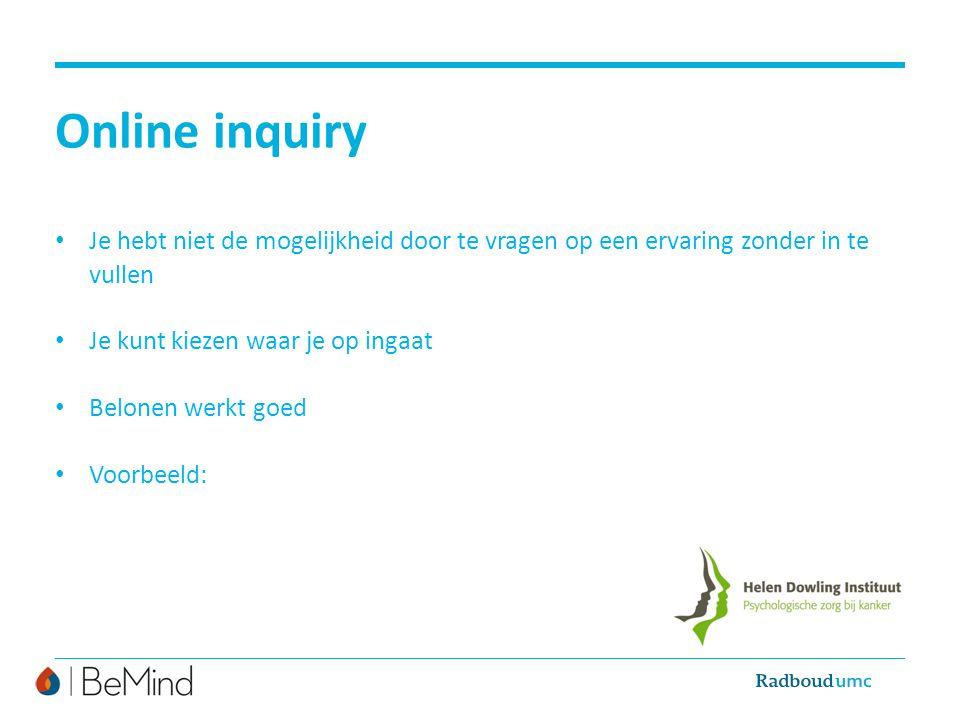 Online inquiry Je hebt niet de mogelijkheid door te vragen op een ervaring zonder in te vullen Je kunt kiezen waar je op ingaat Belonen werkt goed Voo