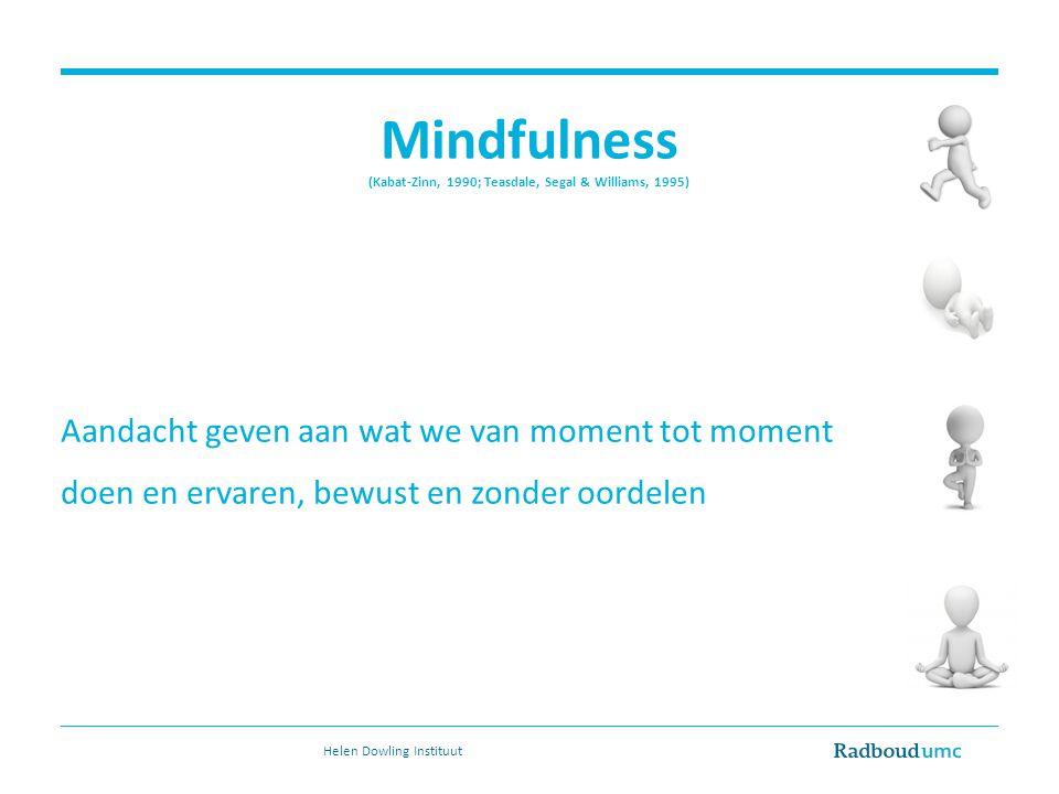 Mindfulness (Kabat-Zinn, 1990; Teasdale, Segal & Williams, 1995) Aandacht geven aan wat we van moment tot moment doen en ervaren, bewust en zonder oordelen Helen Dowling Instituut