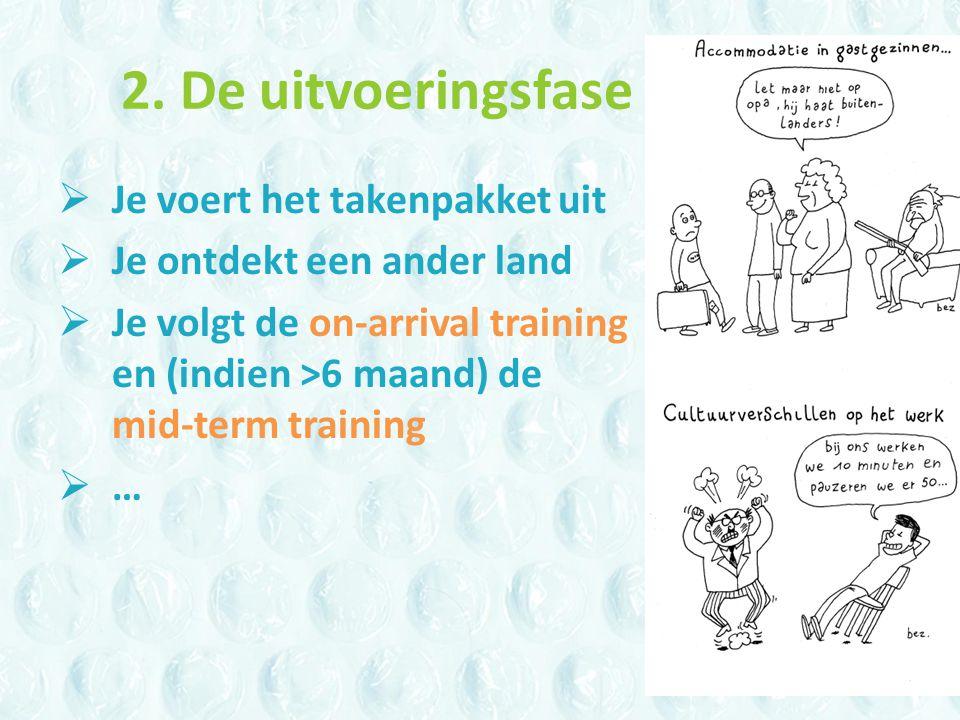2. De uitvoeringsfase  Je voert het takenpakket uit  Je ontdekt een ander land  Je volgt de on-arrival training en (indien >6 maand) de mid-term tr