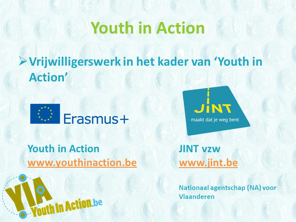 Youth in Action  Vrijwilligerswerk in het kader van 'Youth in Action' Youth in Action www.youthinaction.be JINT vzw www.jint.be Nationaal agentschap (NA) voor Vlaanderen