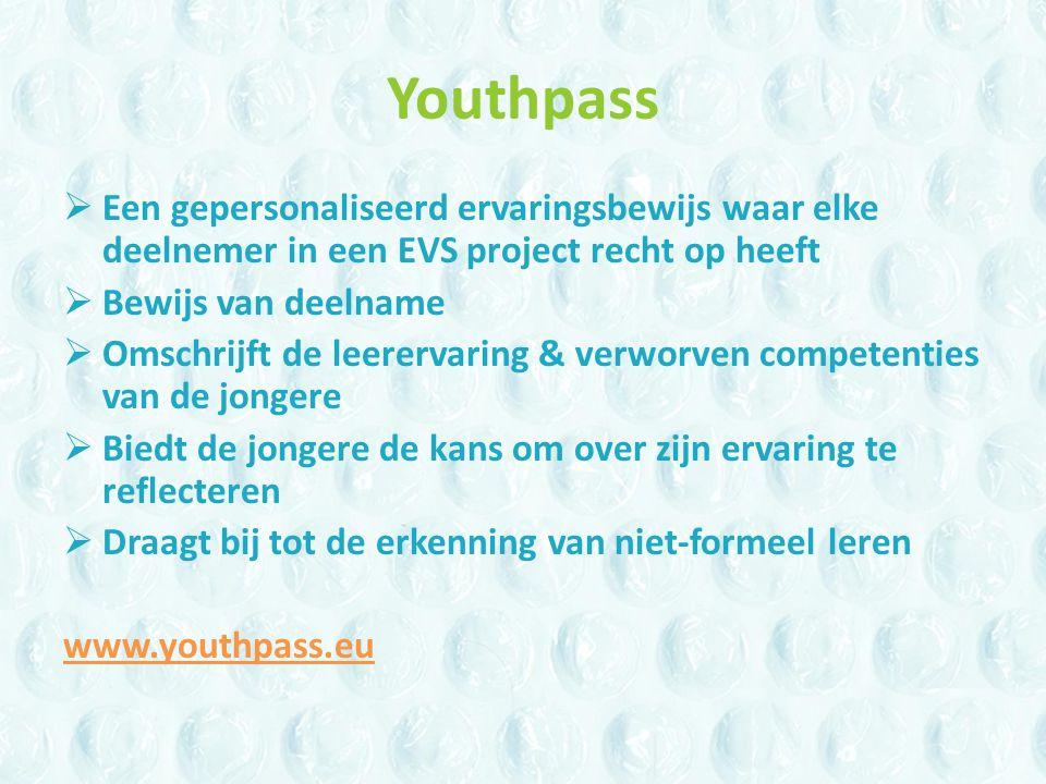 Youthpass  Een gepersonaliseerd ervaringsbewijs waar elke deelnemer in een EVS project recht op heeft  Bewijs van deelname  Omschrijft de leerervaring & verworven competenties van de jongere  Biedt de jongere de kans om over zijn ervaring te reflecteren  Draagt bij tot de erkenning van niet-formeel leren www.youthpass.eu