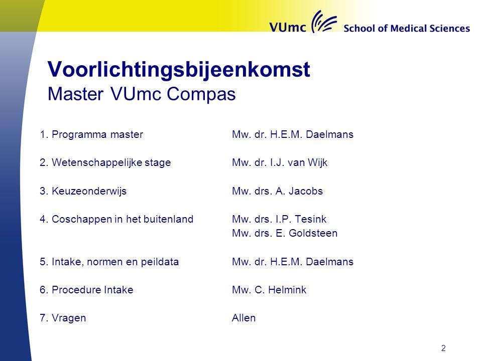 Voorlichtingsbijeenkomst Master VUmc Compas 1. Programma master Mw. dr. H.E.M. Daelmans 2. Wetenschappelijke stageMw. dr. I.J. van Wijk 3. Keuzeonderw