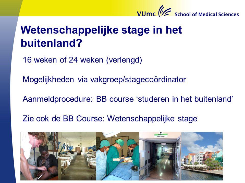 Wetenschappelijke stage in het buitenland? 16 weken of 24 weken (verlengd) Mogelijkheden via vakgroep/stagecoördinator Aanmeldprocedure: BB course 'st