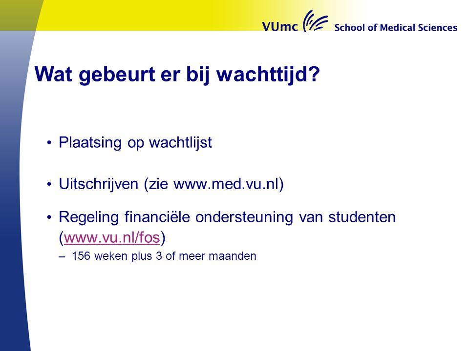Wat gebeurt er bij wachttijd? Plaatsing op wachtlijst Uitschrijven (zie www.med.vu.nl) Regeling financiële ondersteuning van studenten (www.vu.nl/fos)