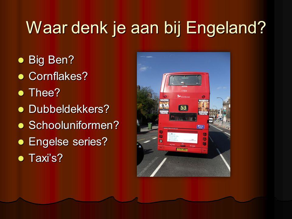 Waar denk je aan bij Engeland? Big Ben? Big Ben? Cornflakes? Cornflakes? Thee? Thee? Dubbeldekkers? Dubbeldekkers? Schooluniformen? Schooluniformen? E