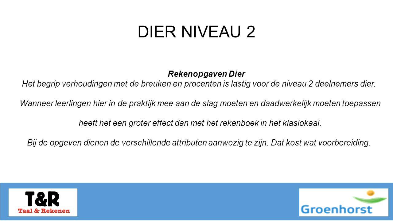 DIER NIVEAU 2 Rekenopgaven Dier Het begrip verhoudingen met de breuken en procenten is lastig voor de niveau 2 deelnemers dier.