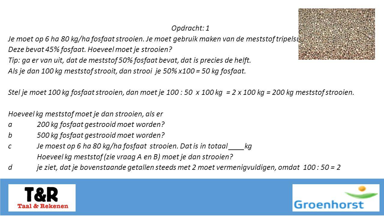 Opdracht: 1 Je moet op 6 ha 80 kg/ha fosfaat strooien.