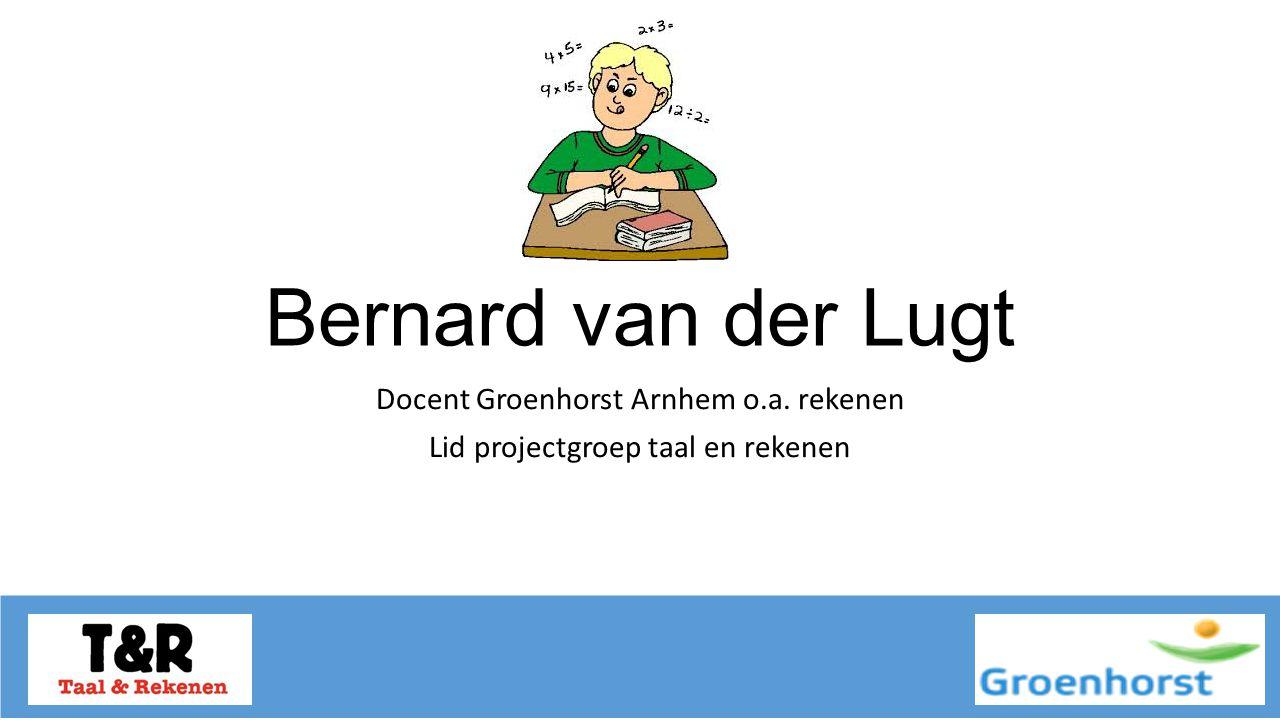 Bernard van der Lugt Docent Groenhorst Arnhem o.a. rekenen Lid projectgroep taal en rekenen