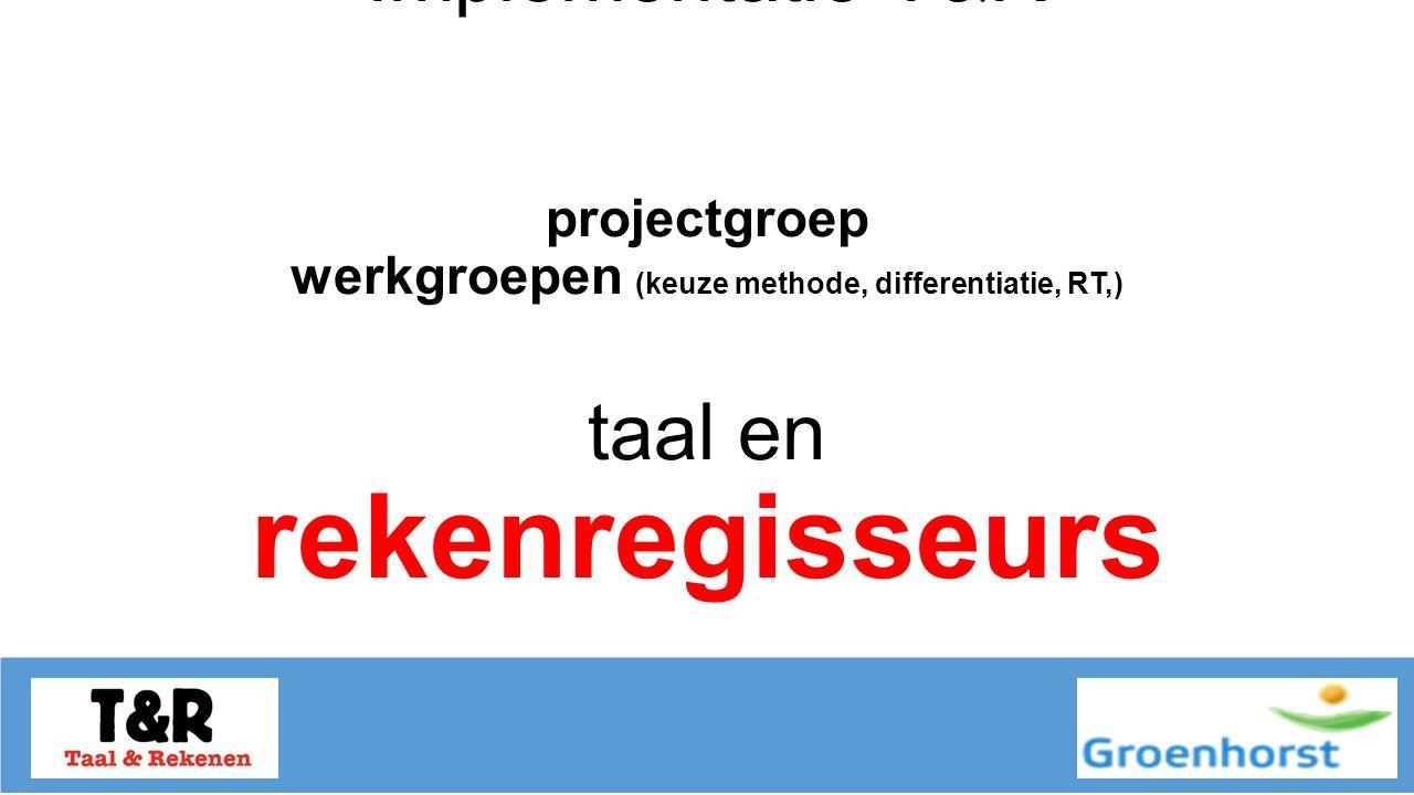 Implementatie T&R projectgroep werkgroepen (keuze methode, differentiatie, RT,) taal en rekenregisseurs