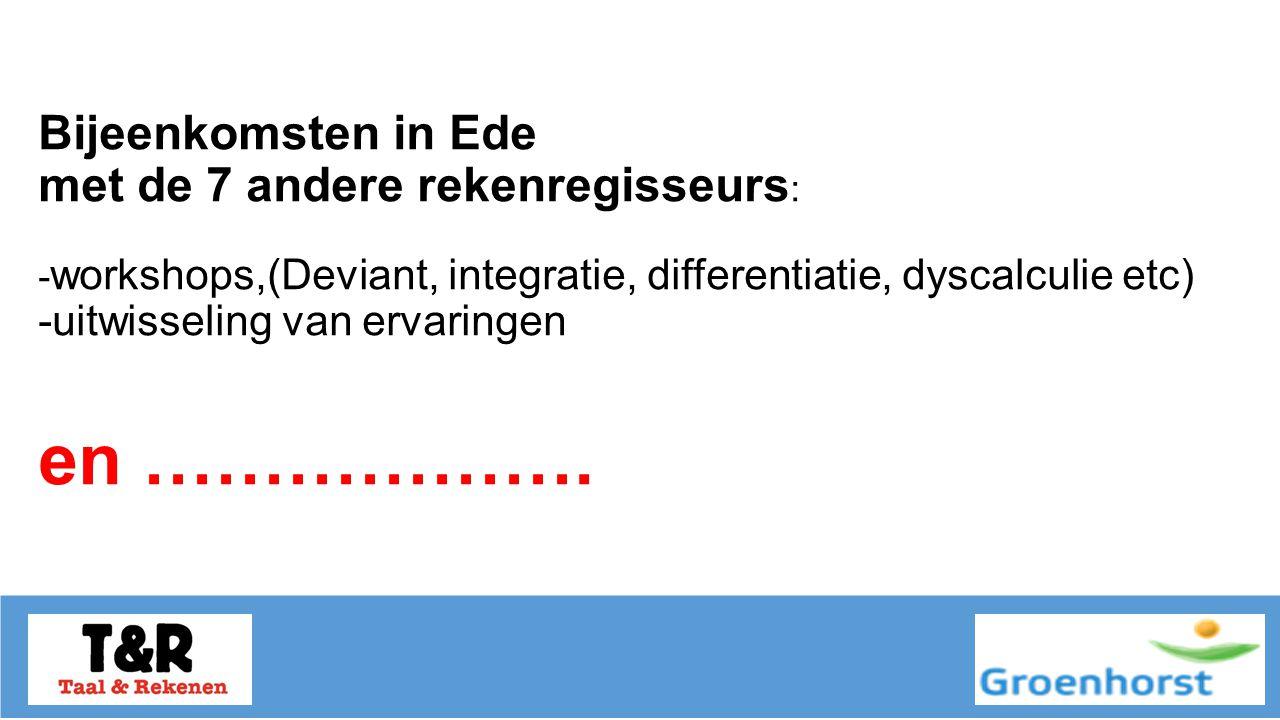 Bijeenkomsten in Ede met de 7 andere rekenregisseurs : - workshops,(Deviant, integratie, differentiatie, dyscalculie etc) -uitwisseling van ervaringen en ……………….