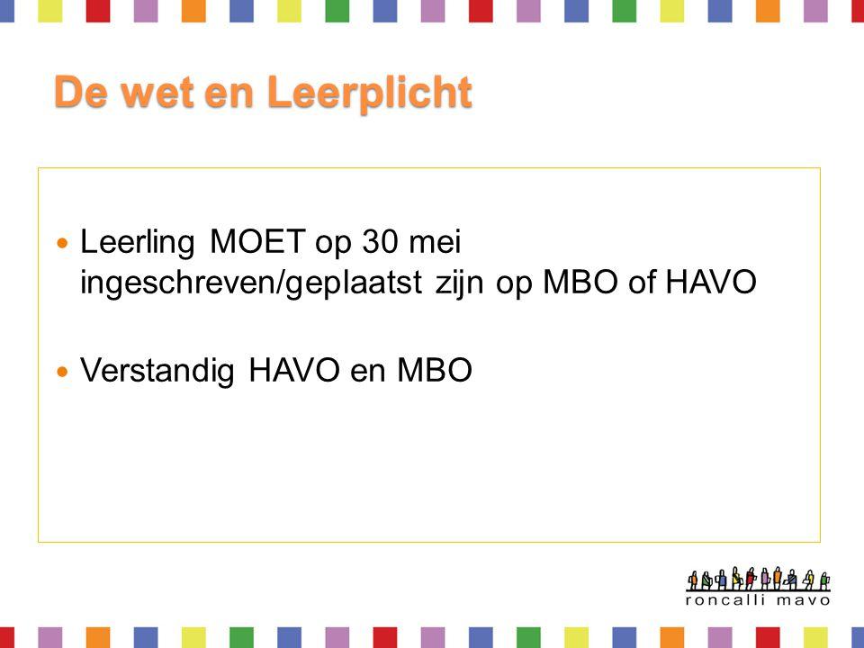 De wet en Leerplicht Leerling MOET op 30 mei ingeschreven/geplaatst zijn op MBO of HAVO Verstandig HAVO en MBO