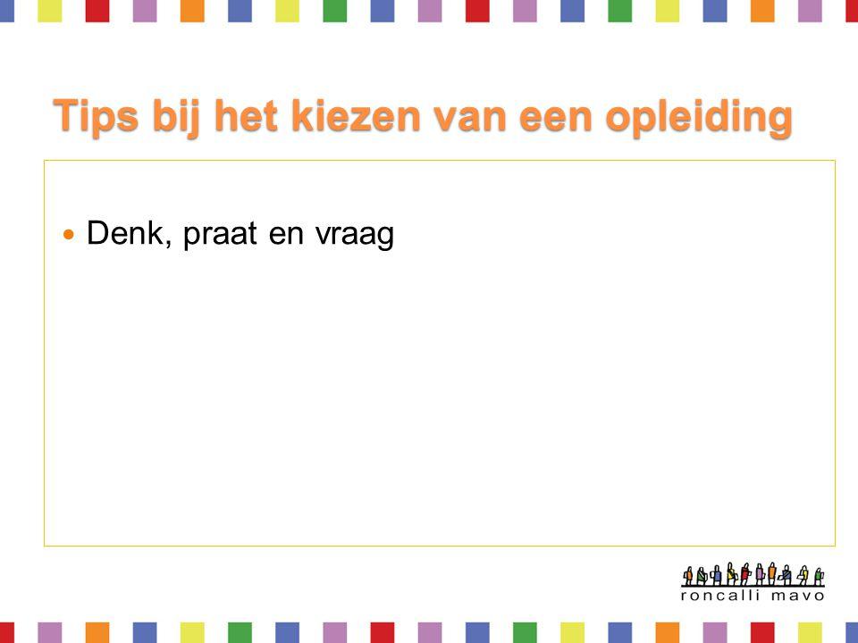 Tips bij het kiezen van een opleiding Denk en praat Bekijk websites bijvoorbeeld: ◦ www.mbostad.nl www.mbostad.nl ◦ www.beroepeninbeeld.nl www.beroepeninbeeld.nl ◦ www.bekijkjetoekomst.nl www.bekijkjetoekomst.nl