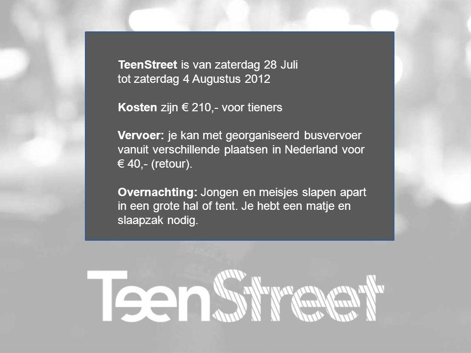 TeenStreet is van zaterdag 28 Juli tot zaterdag 4 Augustus 2012 Kosten zijn € 210,- voor tieners Vervoer: je kan met georganiseerd busvervoer vanuit v