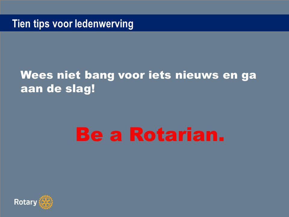 Tien tips voor ledenwerving Wees niet bang voor iets nieuws en ga aan de slag! Be a Rotarian.