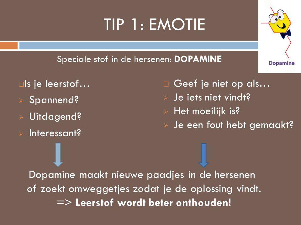 TIP 1: EMOTIE  Is je leerstof…  Spannend?  Uitdagend?  Interessant?  Geef je niet op als…  Je iets niet vindt?  Het moeilijk is?  Je een fout