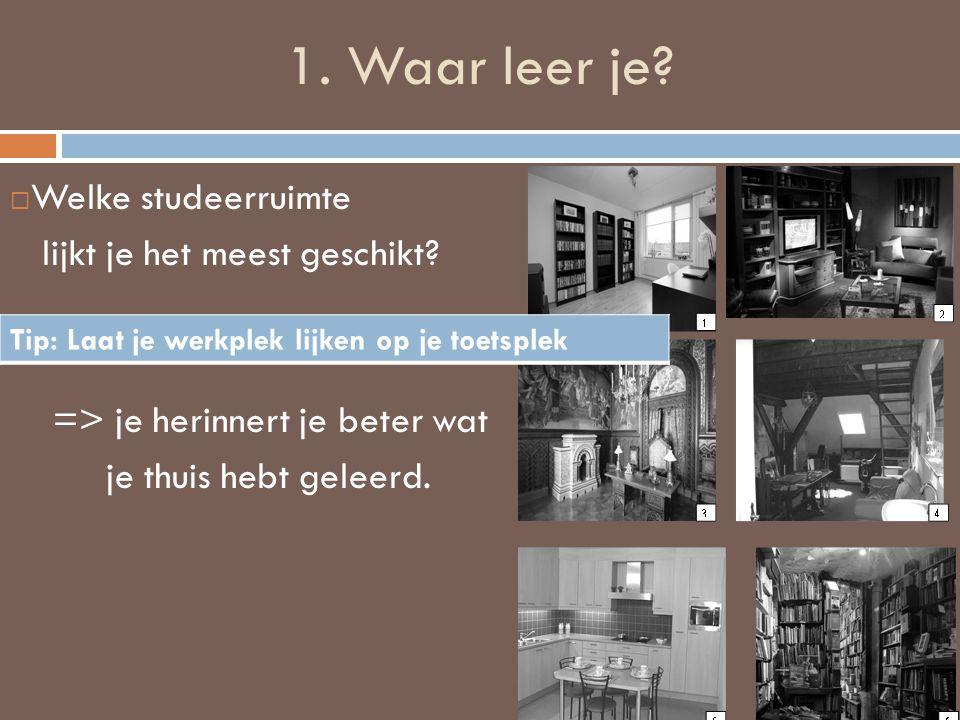 1. Waar leer je?  Welke studeerruimte lijkt je het meest geschikt? => je herinnert je beter wat je thuis hebt geleerd. Tip: Laat je werkplek lijken o