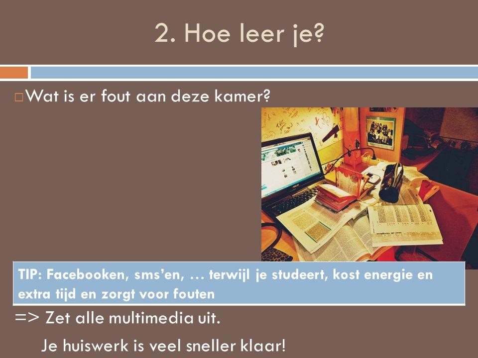 2. Hoe leer je?  Wat is er fout aan deze kamer? => Zet alle multimedia uit. Je huiswerk is veel sneller klaar! TIP: Facebooken, sms'en, … terwijl je