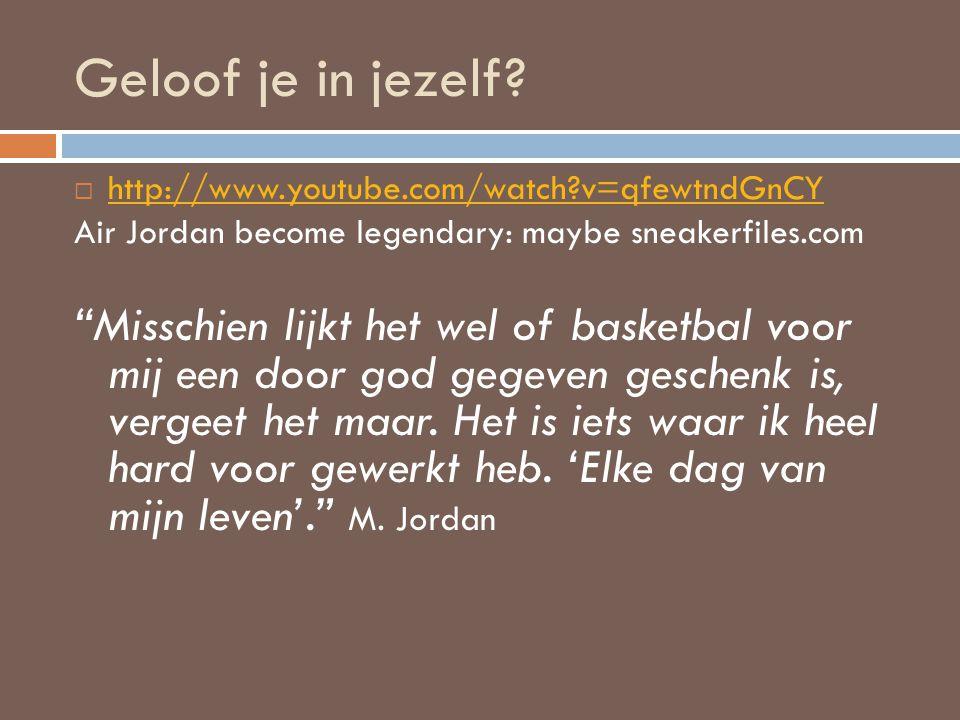 Geloof je in jezelf?  http://www.youtube.com/watch?v=qfewtndGnCY http://www.youtube.com/watch?v=qfewtndGnCY Air Jordan become legendary: maybe sneake