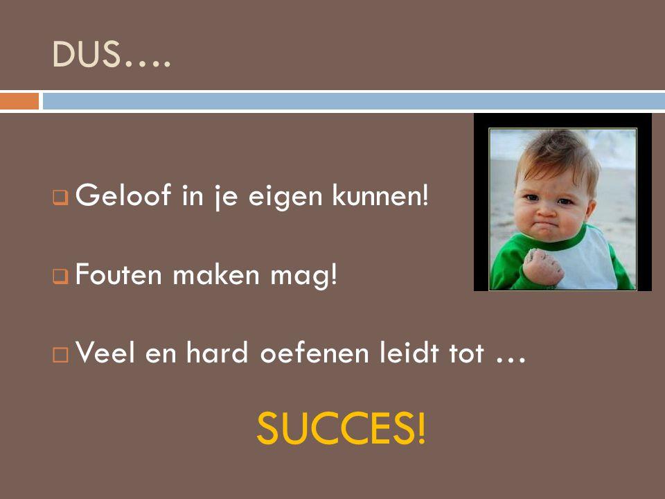 DUS….  Geloof in je eigen kunnen!  Fouten maken mag!  Veel en hard oefenen leidt tot … SUCCES!